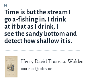 Henry David Thoreau, Walden: Time is but the stream I go a-fishing in. I drink at it but as I drink, I see the sandy bottom and detect how shallow it is.