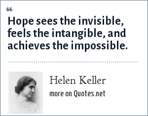 Helen Keller: Hope sees the invisible, feels the intangible, and achieves the impossible.