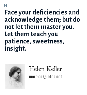 Helen Keller: Face your deficiencies and acknowledge them; but do not let them master you. Let them teach you patience, sweetness, insight.