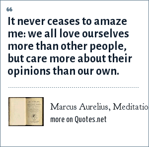 Marcus Aurelius, Meditations: It never ceases to amaze me: we all love ourselves more than other people, but care more about their opinions than our own.