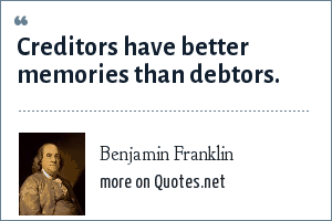 Benjamin Franklin: Creditors have better memories than debtors.