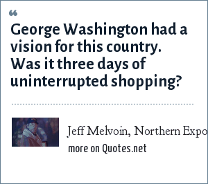 Jeff Melvoin, Northern Exposure, Bolt from the Blue, 1994: George Washington had a vision for this country. Was it three days of uninterrupted shopping?