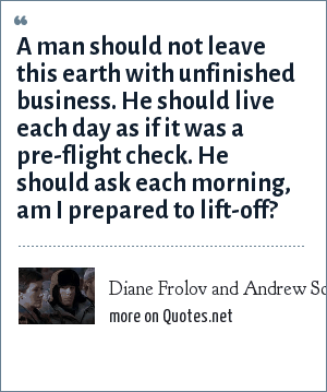 Diane Frolov and Andrew Schneider, Northern Exposure, All is Vanity, 1991: A man should not leave this earth with unfinished business. He should live each day as if it was a pre-flight check. He should ask each morning, am I prepared to lift-off?