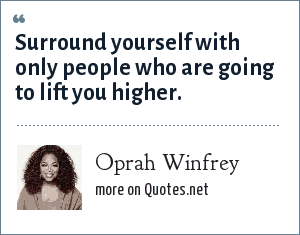 Oprah Winfrey: Surround yourself with only people who are going to lift you higher.