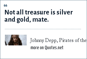 Johnny Depp, Pirates of the Caribbean: Not all treasure is silver and gold, mate.