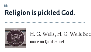 H. G. Wells, H. G. Wells Society: Religion is pickled God.