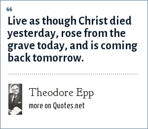 Theodore Epp: Live as though Christ died yesterday, rose from the grave today, and is coming back tomorrow.