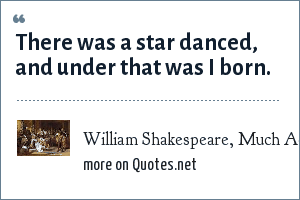 William Shakespeare, Much Ado About Nothing: There was a star danced, and under that was I born.