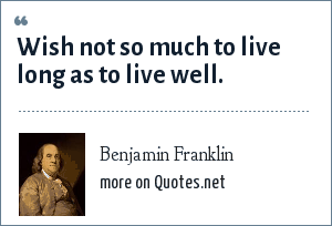 Benjamin Franklin: Wish not so much to live long as to live well.