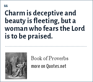 Book of Proverbs: Charm is deceptive and beauty is fleeting, but a woman who fears the Lord is to be praised.