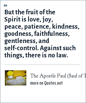 The Apostle Paul (Saul of Tarsus), The Bible- Galations 5:22-23 NIV: But the fruit of the Spirit is love, joy, peace, patience, kindness, goodness, faithfulness, gentleness, and self-control. Against such things, there is no law.