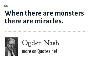 Ogden Nash: When there are monsters there are miracles.