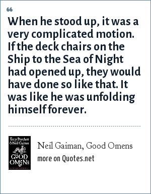 Neil Gaiman, Good Omens: When he stood up, it was a very complicated motion. If the deck chairs on the Ship to the Sea of Night had opened up, they would have done so like that. It was like he was unfolding himself forever.
