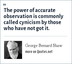 George Bernard Shaw: The power of accurate observation is commonly called cynicism by those who have not got it.