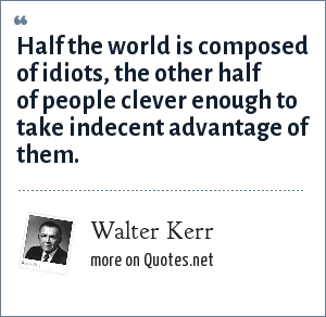 Walter Kerr: Half the world is composed of idiots, the other half of people clever enough to take indecent advantage of them.
