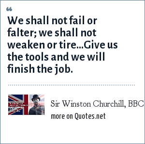 Sir Winston Churchill, BBC radio broadcast, Feb 9, 1941: We shall not fail or falter; we shall not weaken or tire...Give us the tools and we will finish the job.