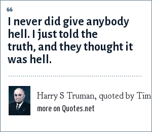Harry S Truman, quoted by Time, June 9, 1975: I never did give anybody hell. I just told the truth, and they thought it was hell.