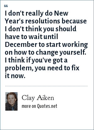 Clay Aiken: I don't really do New Year's resolutions because I don't think you should have to wait until December to start working on how to change yourself. I think if you've got a problem, you need to fix it now.