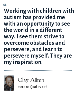 Clay Aiken: Working with children with autism has provided me with an opportunity to see the world in a different way. I see them strive to overcome obstacles and persevere, and learn to persevere myself. They are my inspiration.
