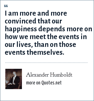 Alexander Humboldt: I am more and more convinced that our happiness depends more on how we meet the events in our lives, than on those events themselves.