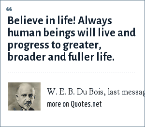 W. E. B. Du Bois, last message to the world, 1957: Believe in life! Always human beings will live and progress to greater, broader and fuller life.