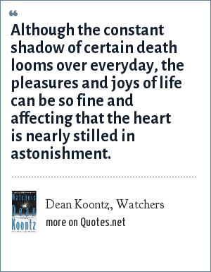 Dean Koontz, Watchers: Although the constant shadow of certain death looms over everyday, the pleasures and joys of life can be so fine and affecting that the heart is nearly stilled in astonishment.