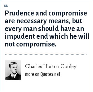 Charles Horton Cooley: Prudence and compromise are necessary means, but every man should have an impudent end which he will not compromise.