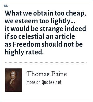 Thomas Paine: What we obtain too cheap, we esteem too lightly... it would be strange indeed if so celestial an article as Freedom should not be highly rated.