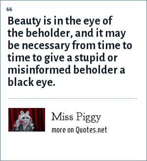 Miss Piggy: Beauty is in the eye of the beholder, and it may be necessary from time to time to give a stupid or misinformed beholder a black eye.