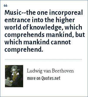 Ludwig van Beethoven: Music--the one incorporeal entrance into the higher world of knowledge, which comprehends mankind, but which mankind cannot comprehend.