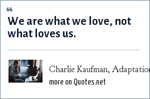 Charlie Kaufman, Adaptation: We are what we love, not what loves us.