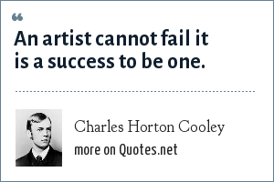 Charles Horton Cooley: An artist cannot fail it is a success to be one.