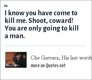 Che Guevara, His last words, spoken to his assassin.: I know you have come to kill me. Shoot, coward! You are only going to kill a man.