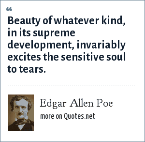 Edgar Allen Poe: Beauty of whatever kind, in its supreme development, invariably excites the sensitive soul to tears.