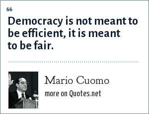 Mario Cuomo: Democracy is not meant to be efficient, it is meant to be fair.