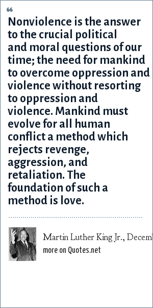 Martin Luther King Jr., December 11, 1964: Nonviolence is the answer to the crucial political and moral questions of our time; the need for mankind to overcome oppression and violence without resorting to oppression and violence. Mankind must evolve for all human conflict a method which rejects revenge, aggression, and retaliation. The foundation of such a method is love.