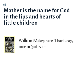 William Makepeace Thackeray, Vanity Fair: Mother is the name for God in the lips and hearts of little children