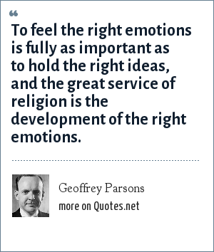Geoffrey Parsons: To feel the right emotions is fully as important as to hold the right ideas, and the great service of religion is the development of the right emotions.