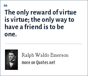 Ralph Waldo Emerson: The only reward of virtue is virtue; the only way to have a friend is to be one.