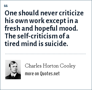 Charles Horton Cooley: One should never criticize his own work except in a fresh and hopeful mood. The self-criticism of a tired mind is suicide.