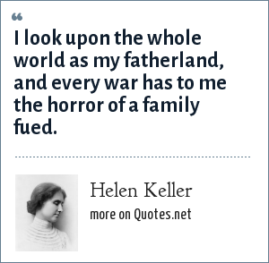 Helen Keller: I look upon the whole world as my fatherland, and every war has to me the horror of a family fued.