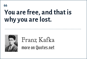 Franz Kafka: You are free, and that is why you are lost.