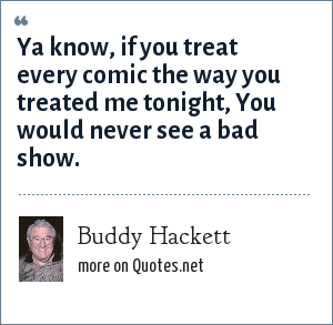 Buddy Hackett: Ya know, if you treat every comic the way you treated me tonight, You would never see a bad show.