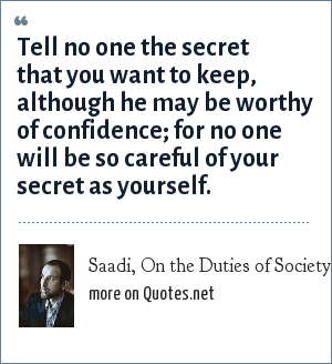 Saadi, On the Duties of Society: Tell no one the secret that you want to keep, although he may be worthy of confidence; for no one will be so careful of your secret as yourself.