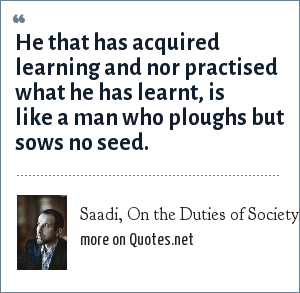 Saadi, On the Duties of Society: He that has acquired learning and nor practised what he has learnt, is like a man who ploughs but sows no seed.