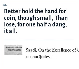 Saadi, On the Excellence of Contentment: Better hold the hand for coin, though small, Than lose, for one half a dang, it all.
