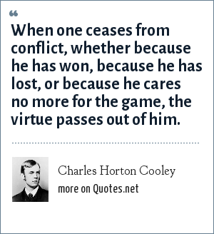 Charles Horton Cooley: When one ceases from conflict, whether because he has won, because he has lost, or because he cares no more for the game, the virtue passes out of him.