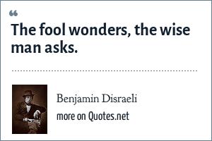 Benjamin Disraeli: The fool wonders, the wise man asks.