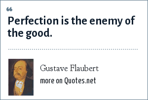 Gustave Flaubert: Perfection is the enemy of the good.