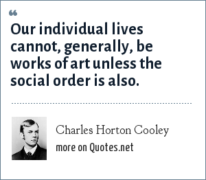 Charles Horton Cooley: Our individual lives cannot, generally, be works of art unless the social order is also.